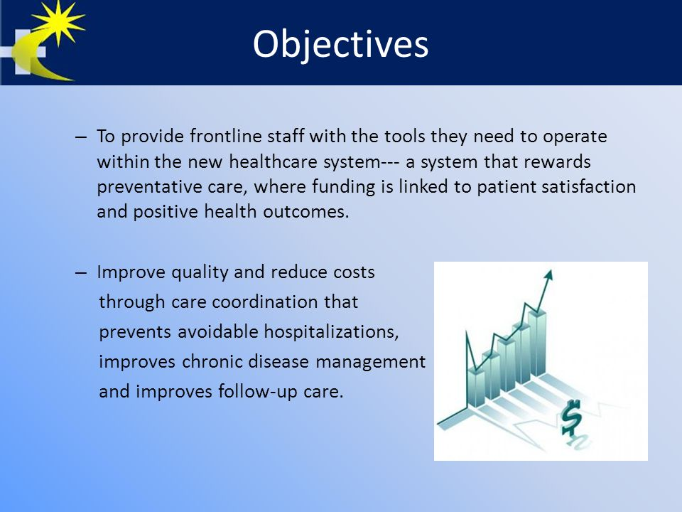 Objectives – To provide frontline staff with the tools they need to operate within the new healthcare system--- a system that rewards preventative care, where funding is linked to patient satisfaction and positive health outcomes.