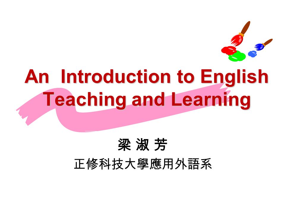 An Introduction to English Teaching and Learning 梁 淑 芳 正修科技大學應用外語系