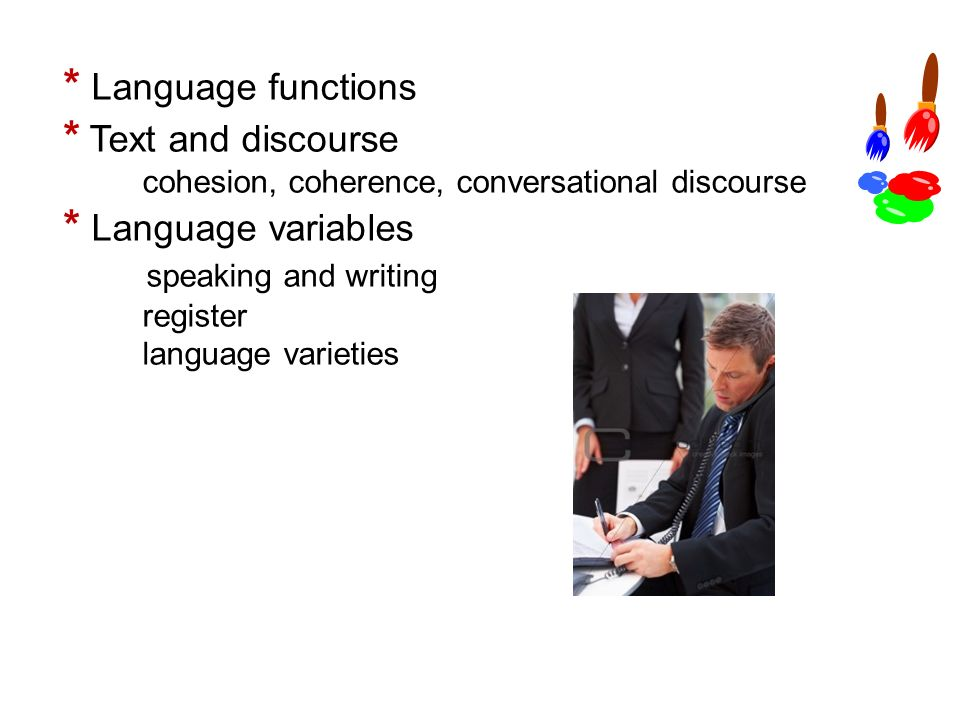 * Language functions * Text and discourse cohesion, coherence, conversational discourse * Language variables speaking and writing register language varieties