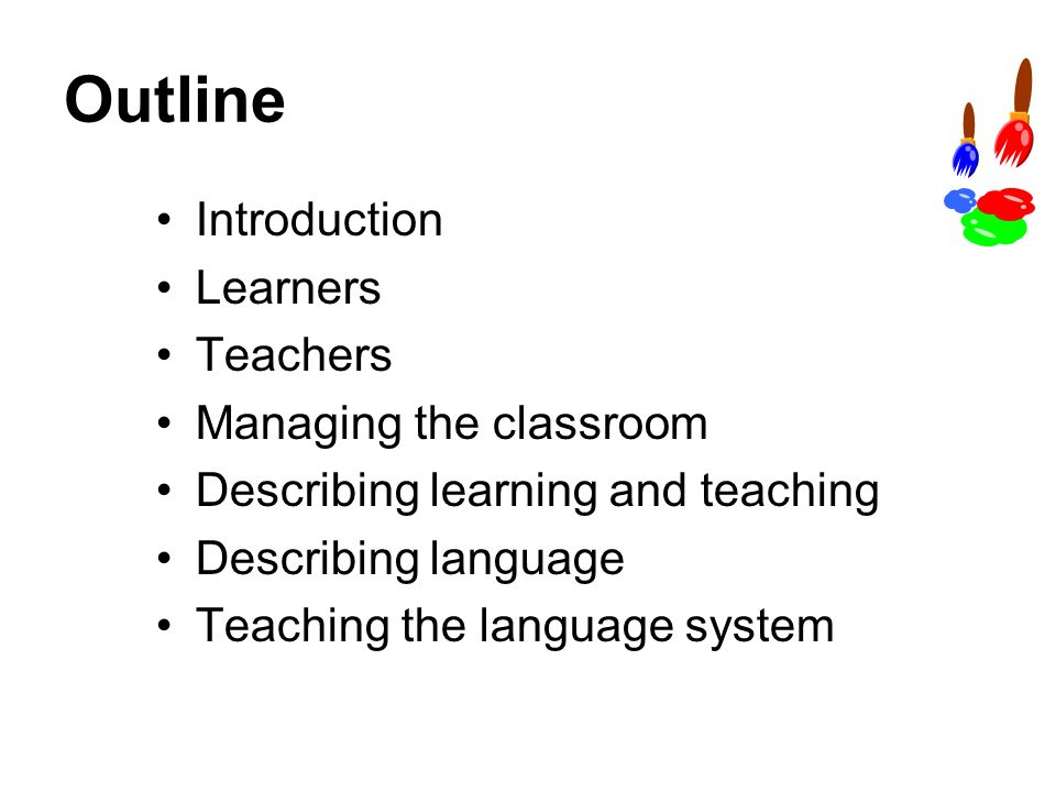 Outline Introduction Learners Teachers Managing the classroom Describing learning and teaching Describing language Teaching the language system