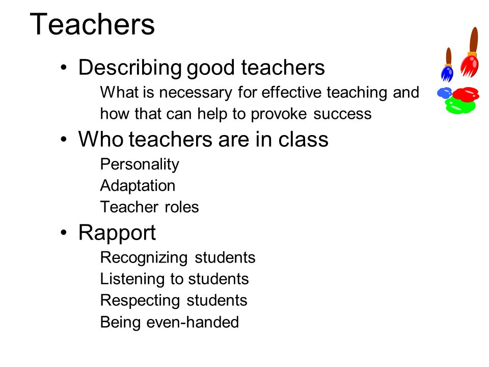 Teachers Describing good teachers What is necessary for effective teaching and how that can help to provoke success Who teachers are in class Personality Adaptation Teacher roles Rapport Recognizing students Listening to students Respecting students Being even-handed