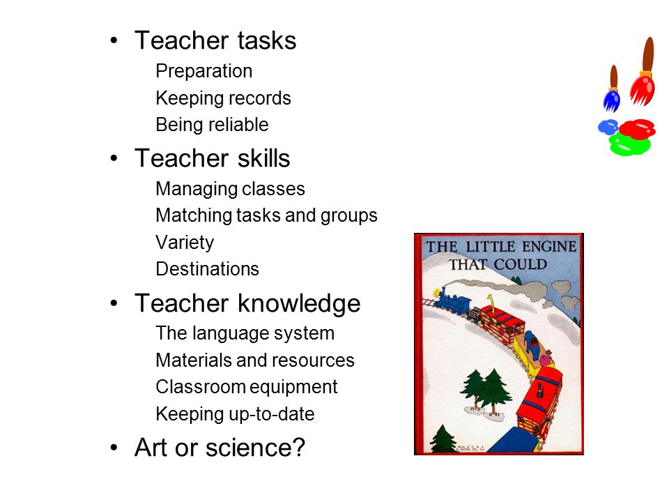 Teacher tasks Preparation Keeping records Being reliable Teacher skills Managing classes Matching tasks and groups Variety Destinations Teacher knowledge The language system Materials and resources Classroom equipment Keeping up-to-date Art or science