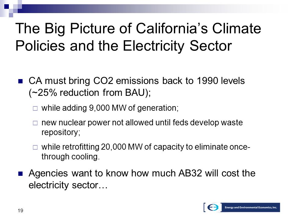 19 The Big Picture of California's Climate Policies and the Electricity Sector CA must bring CO2 emissions back to 1990 levels (~25% reduction from BAU);  while adding 9,000 MW of generation;  new nuclear power not allowed until feds develop waste repository;  while retrofitting 20,000 MW of capacity to eliminate once- through cooling.
