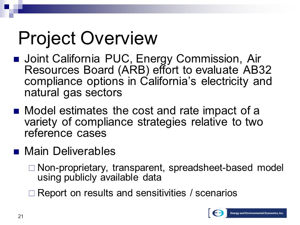 21 Project Overview Joint California PUC, Energy Commission, Air Resources Board (ARB) effort to evaluate AB32 compliance options in California's electricity and natural gas sectors Model estimates the cost and rate impact of a variety of compliance strategies relative to two reference cases Main Deliverables  Non-proprietary, transparent, spreadsheet-based model using publicly available data  Report on results and sensitivities / scenarios