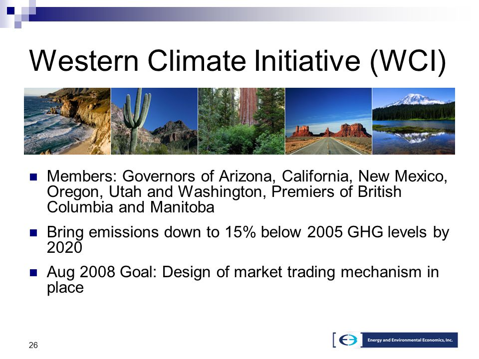 26 Members: Governors of Arizona, California, New Mexico, Oregon, Utah and Washington, Premiers of British Columbia and Manitoba Bring emissions down to 15% below 2005 GHG levels by 2020 Aug 2008 Goal: Design of market trading mechanism in place Western Climate Initiative (WCI)