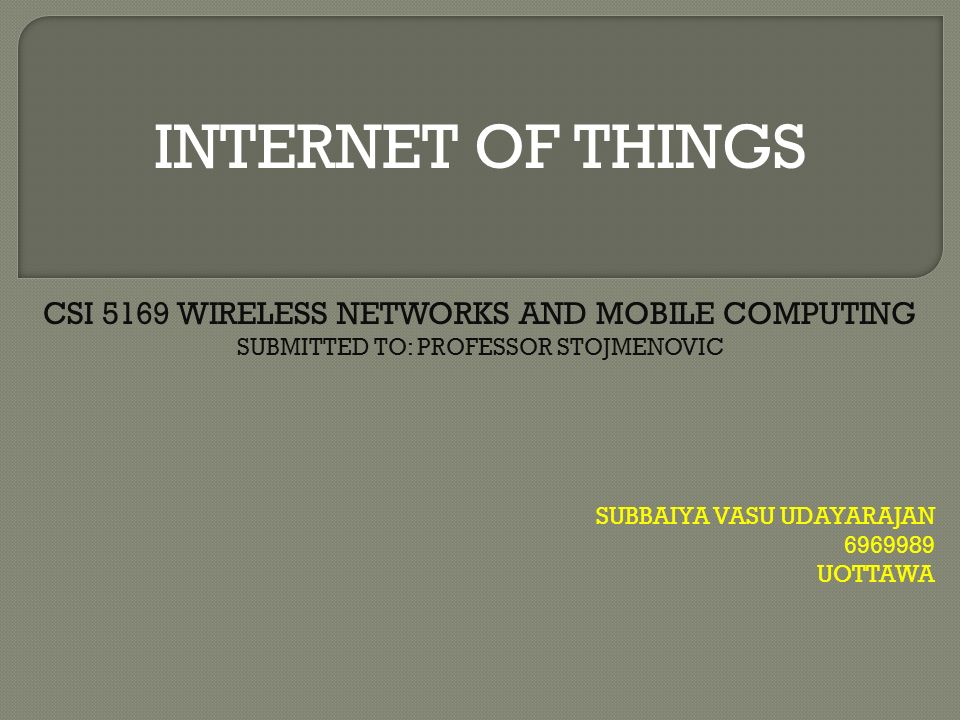INTERNET OF THINGS SUBBAIYA VASU UDAYARAJAN UOTTAWA CSI 5169 WIRELESS NETWORKS AND MOBILE COMPUTING SUBMITTED TO: PROFESSOR STOJMENOVIC