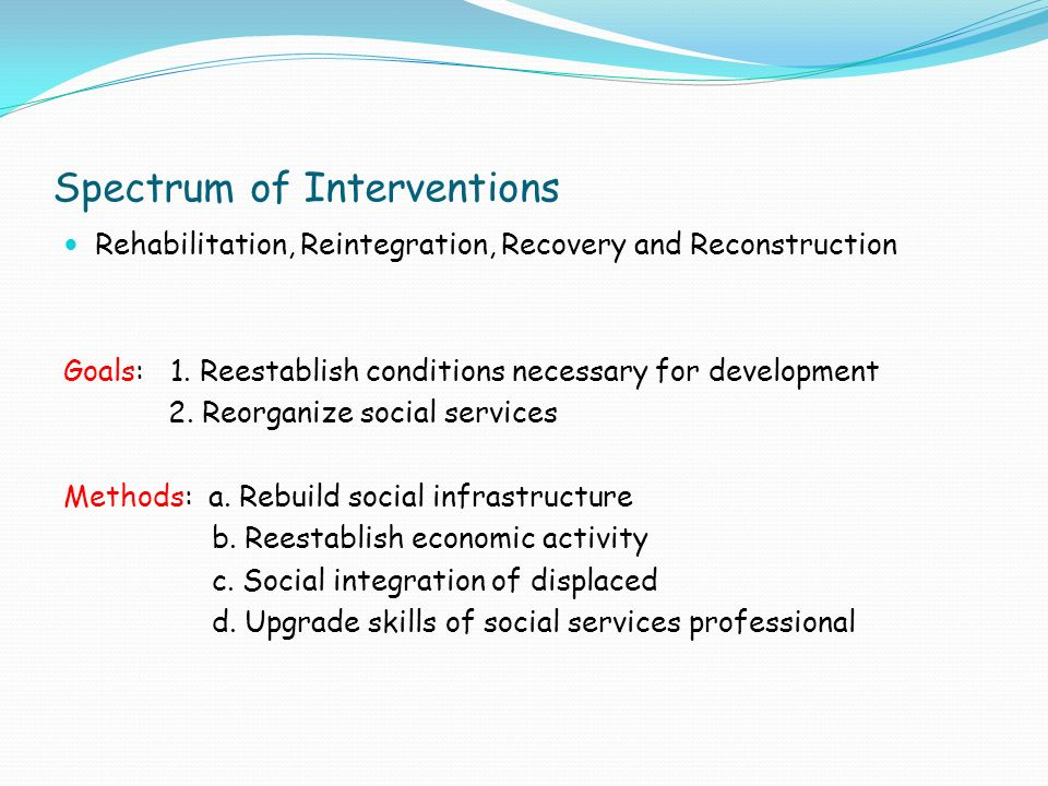 Spectrum of Interventions Rehabilitation, Reintegration, Recovery and Reconstruction Goals: 1.