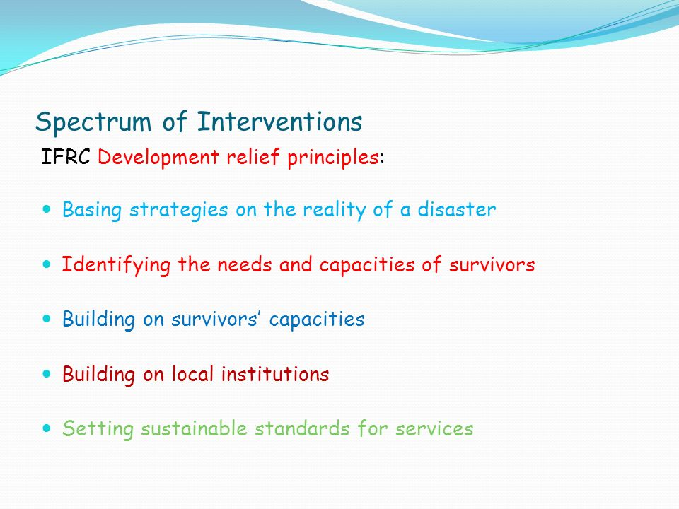 Spectrum of Interventions IFRC Development relief principles: Basing strategies on the reality of a disaster Identifying the needs and capacities of survivors Building on survivors' capacities Building on local institutions Setting sustainable standards for services