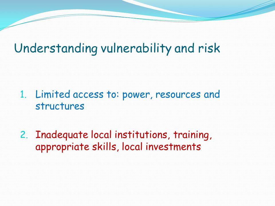 Understanding vulnerability and risk 1. Limited access to: power, resources and structures 2.