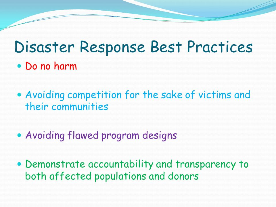 Disaster Response Best Practices Do no harm Avoiding competition for the sake of victims and their communities Avoiding flawed program designs Demonstrate accountability and transparency to both affected populations and donors