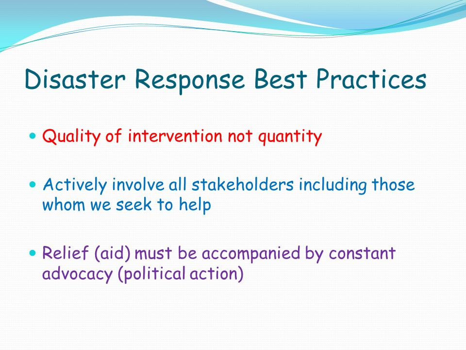 Disaster Response Best Practices Quality of intervention not quantity Actively involve all stakeholders including those whom we seek to help Relief (aid) must be accompanied by constant advocacy (political action)