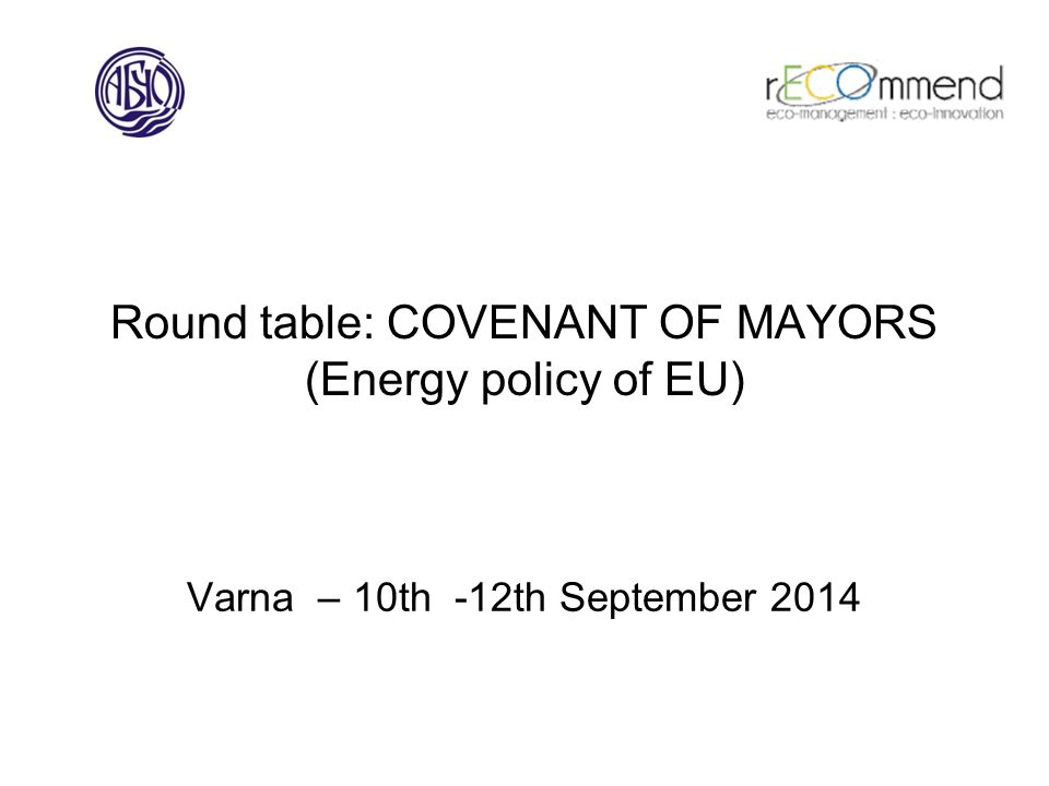 Round table: COVENANT OF MAYORS (Energy policy of EU) Varna – 10th -12th September 2014
