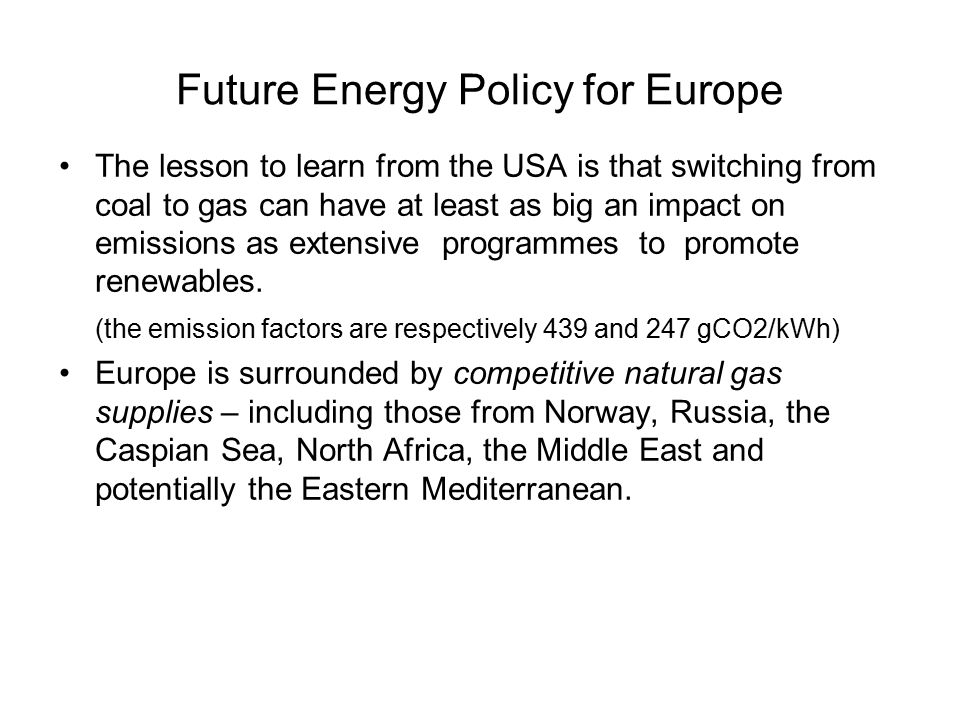 Future Energy Policy for Europe The lesson to learn from the USA is that switching from coal to gas can have at least as big an impact on emissions as extensive programmes to promote renewables.
