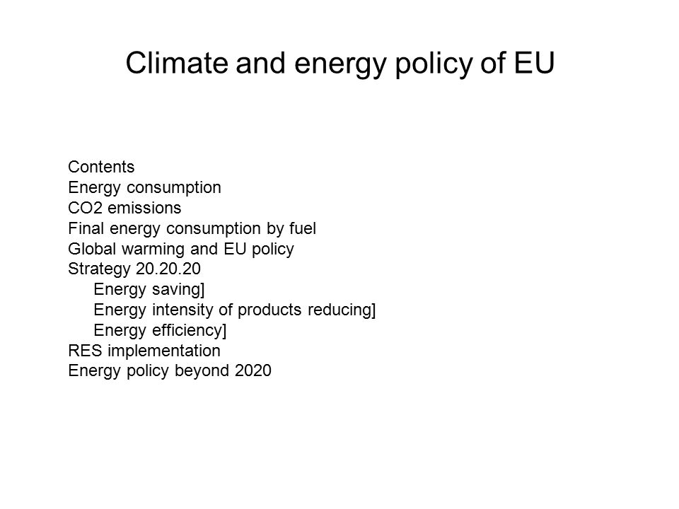 Climate and energy policy of EU Contents Energy consumption CO2 emissions Final energy consumption by fuel Global warming and EU policy Strategy Energy saving] Energy intensity of products reducing] Energy efficiency] RES implementation Energy policy beyond 2020