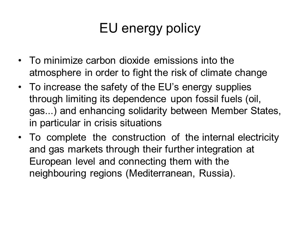 EU energy policy To minimize carbon dioxide emissions into the atmosphere in order to fight the risk of climate change To increase the safety of the EU's energy supplies through limiting its dependence upon fossil fuels (oil, gas...) and enhancing solidarity between Member States, in particular in crisis situations To complete the construction of the internal electricity and gas markets through their further integration at European level and connecting them with the neighbouring regions (Mediterranean, Russia).