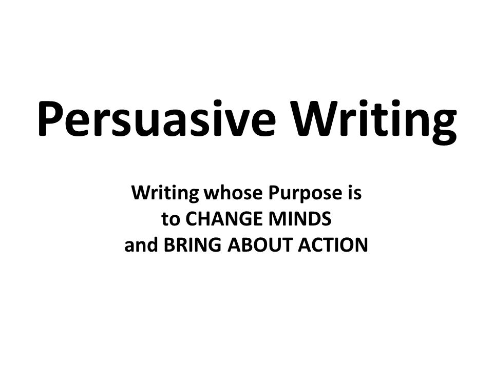Persuasive Writing Writing whose Purpose is to CHANGE MINDS and BRING ABOUT ACTION