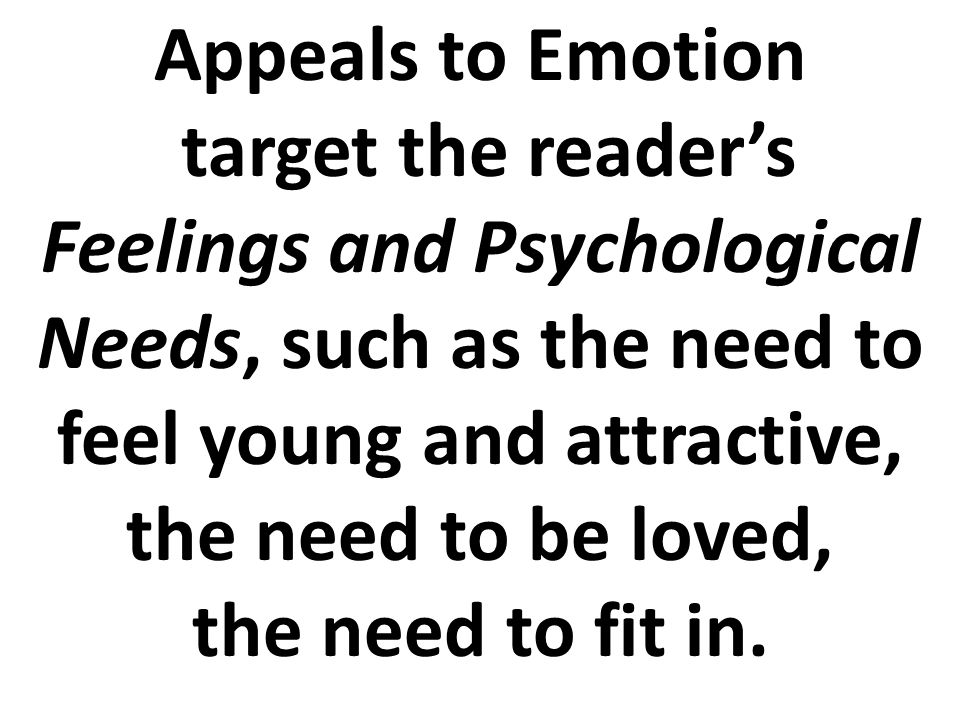 Appeals to Emotion target the reader's Feelings and Psychological Needs, such as the need to feel young and attractive, the need to be loved, the need to fit in.