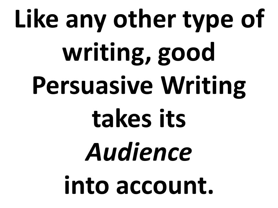 Like any other type of writing, good Persuasive Writing takes its Audience into account.