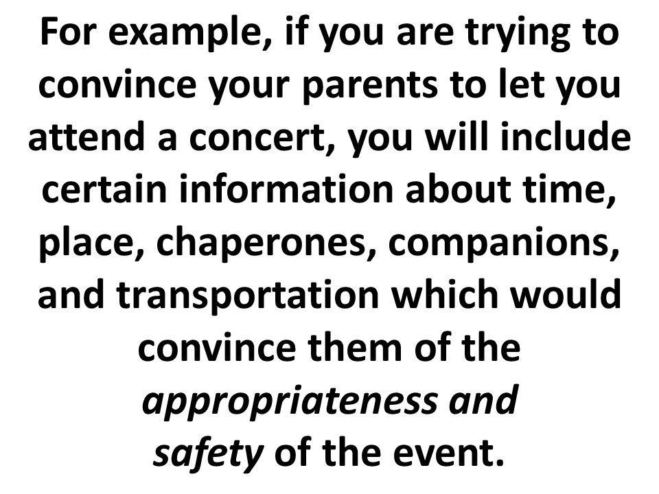 For example, if you are trying to convince your parents to let you attend a concert, you will include certain information about time, place, chaperones, companions, and transportation which would convince them of the appropriateness and safety of the event.