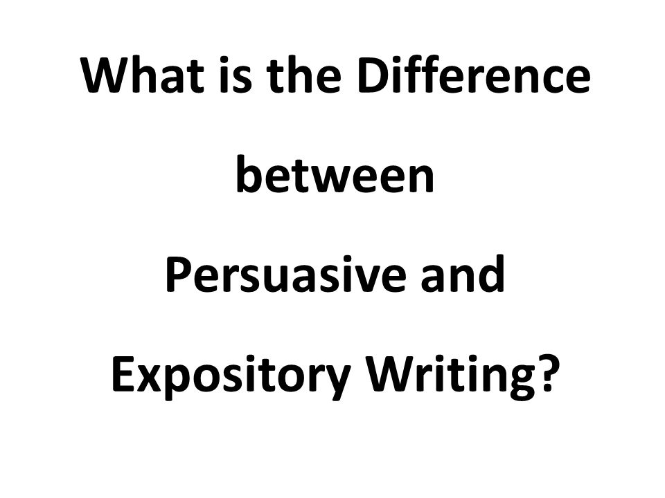 What is the Difference between Persuasive and Expository Writing