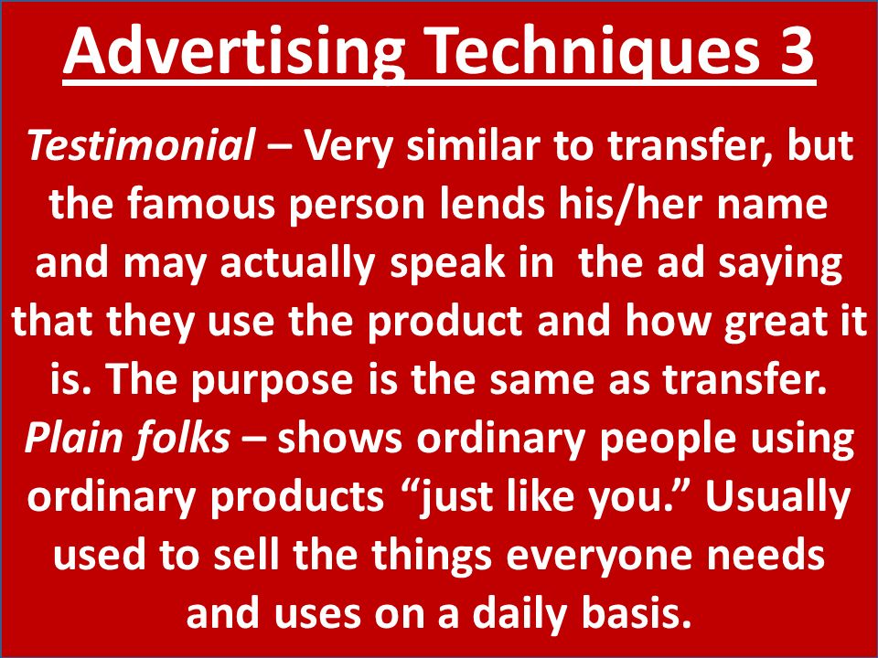 Advertising Techniques 3 Testimonial – Very similar to transfer, but the famous person lends his/her name and may actually speak in the ad saying that they use the product and how great it is.
