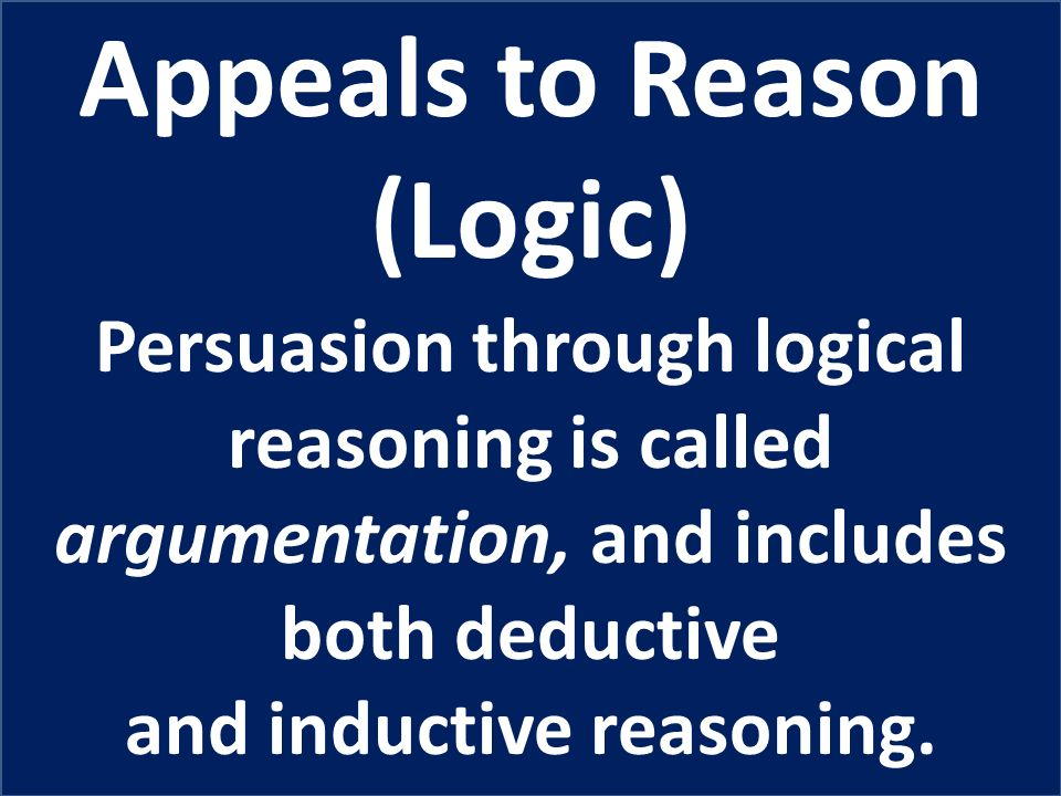 Appeals to Reason (Logic) Persuasion through logical reasoning is called argumentation, and includes both deductive and inductive reasoning.