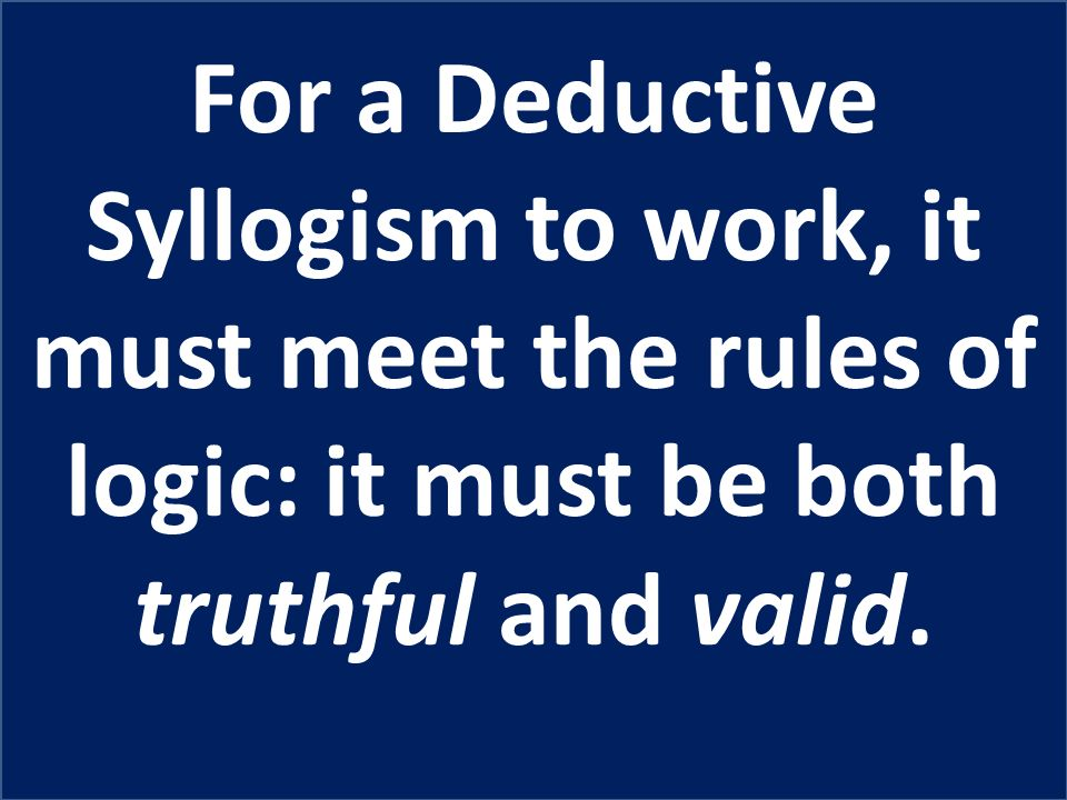 For a Deductive Syllogism to work, it must meet the rules of logic: it must be both truthful and valid.