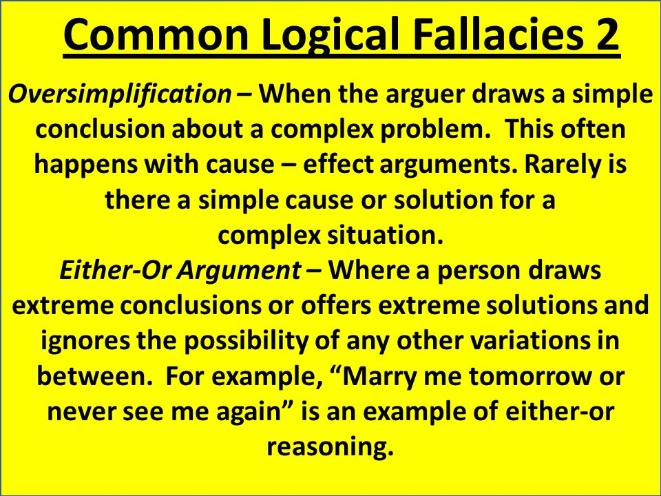 Common Logical Fallacies 2 Oversimplification – When the arguer draws a simple conclusion about a complex problem.