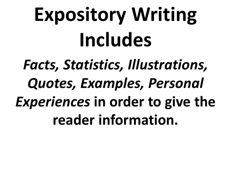 Expository Writing Includes Facts, Statistics, Illustrations, Quotes, Examples, Personal Experiences in order to give the reader information.