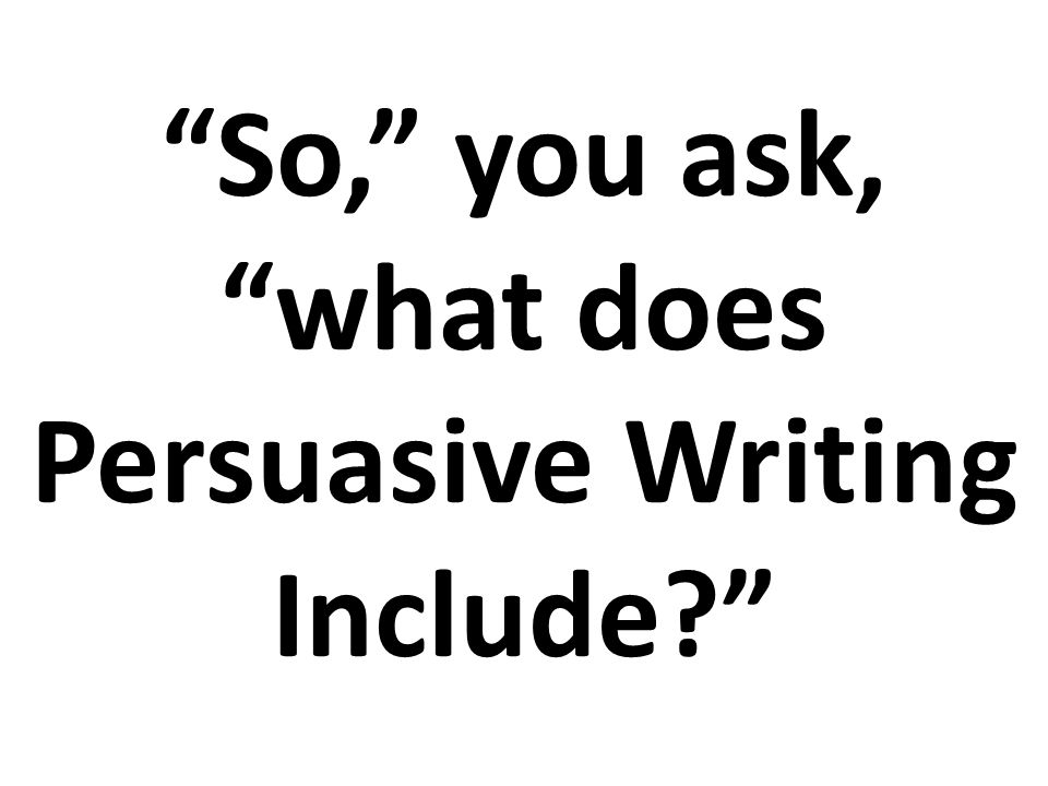 So, you ask, what does Persuasive Writing Include