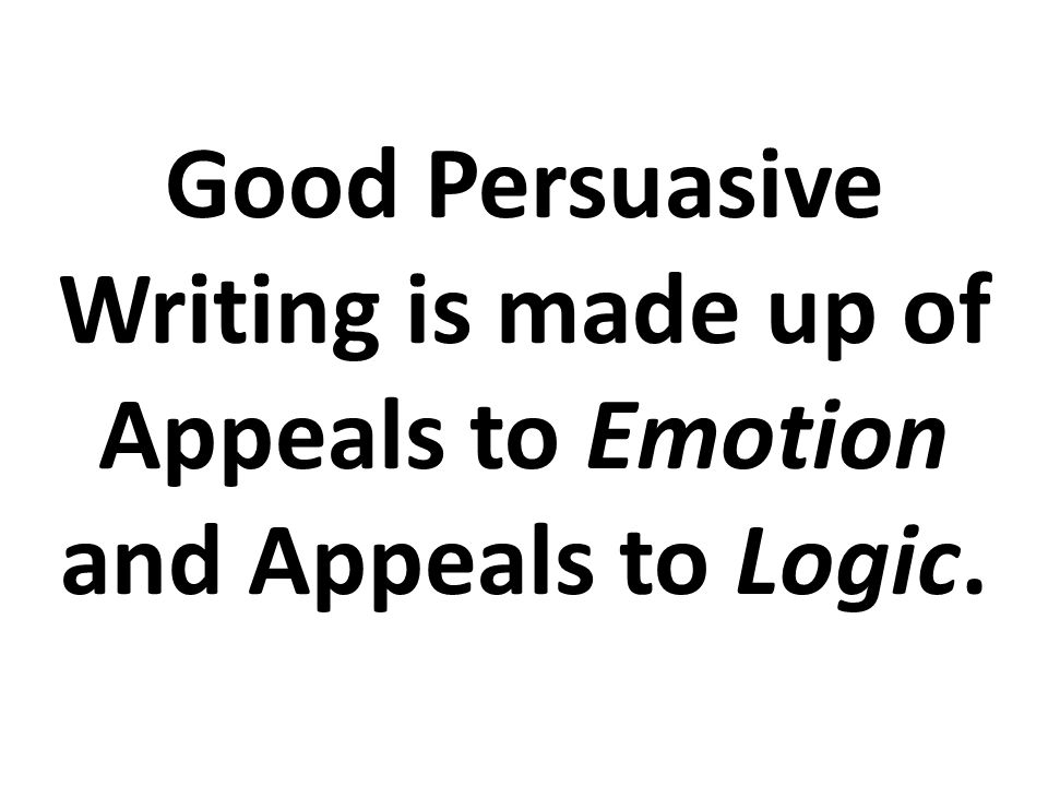 Good Persuasive Writing is made up of Appeals to Emotion and Appeals to Logic.