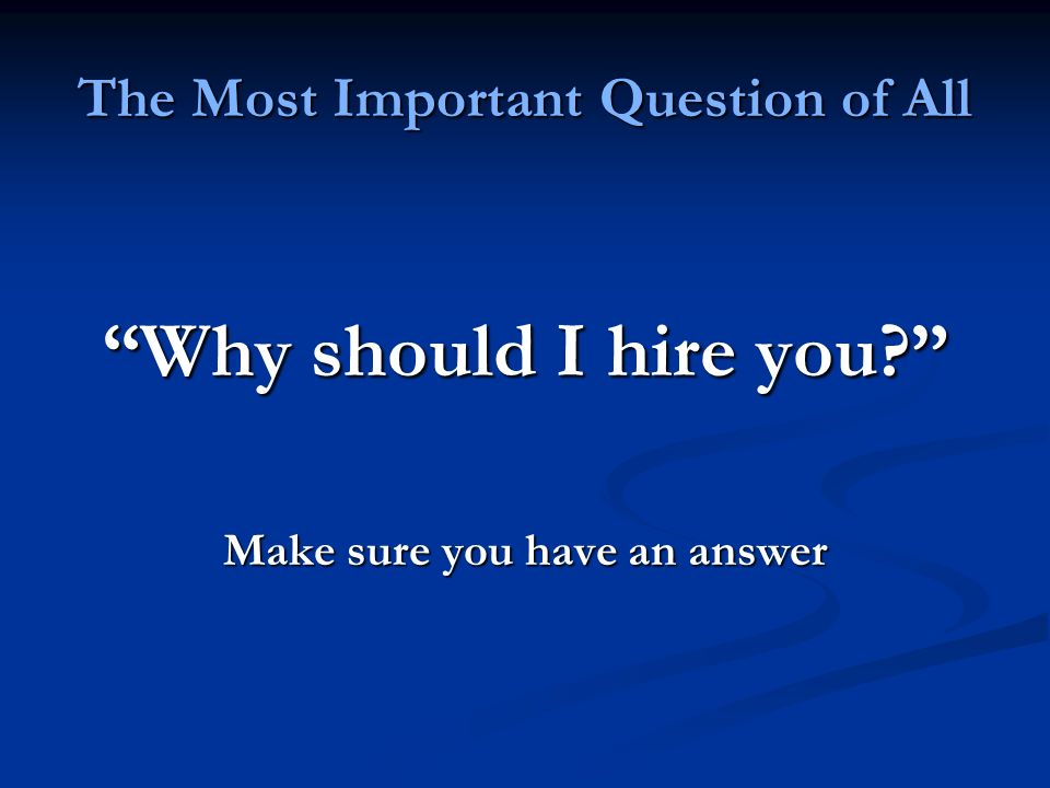 The Most Important Question of All Why should I hire you Make sure you have an answer