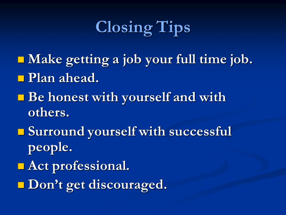 Closing Tips Make getting a job your full time job.