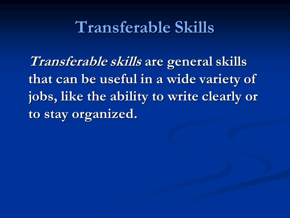 Transferable Skills Transferable skills are general skills that can be useful in a wide variety of jobs, like the ability to write clearly or to stay organized.