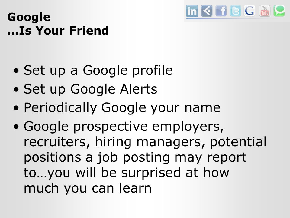 Google …Is Your Friend Set up a Google profile Set up Google Alerts Periodically Google your name Google prospective employers, recruiters, hiring managers, potential positions a job posting may report to…you will be surprised at how much you can learn