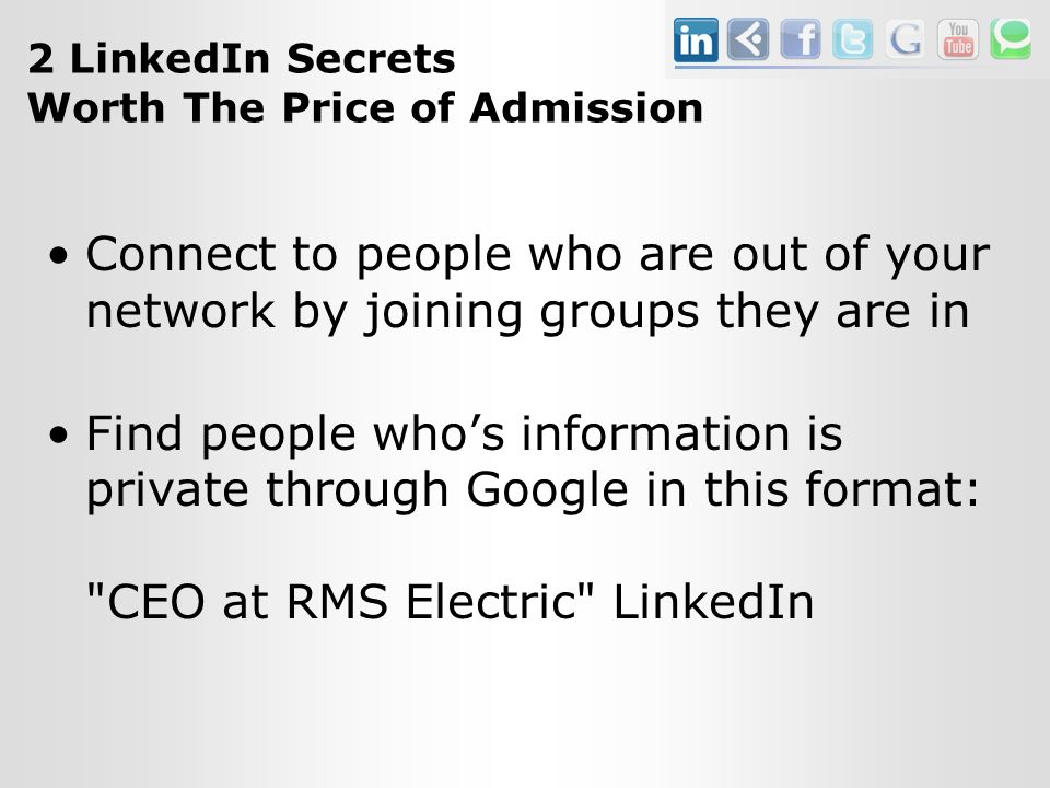 2 LinkedIn Secrets Worth The Price of Admission Connect to people who are out of your network by joining groups they are in Find people who's information is private through Google in this format: CEO at RMS Electric LinkedIn