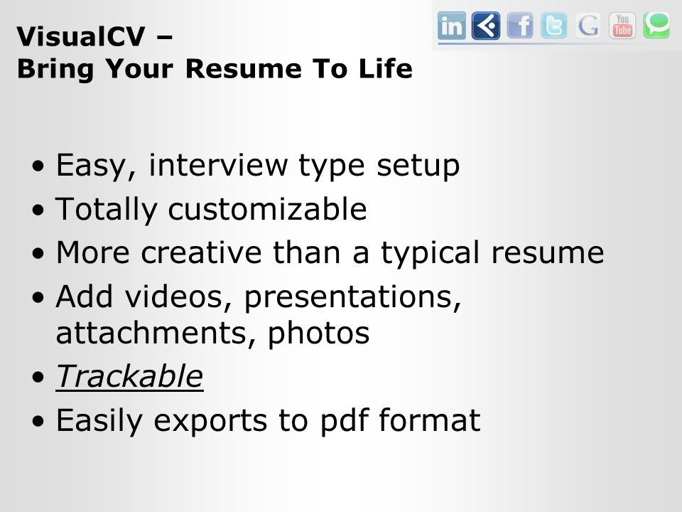 VisualCV – Bring Your Resume To Life Easy, interview type setup Totally customizable More creative than a typical resume Add videos, presentations, attachments, photos Trackable Easily exports to pdf format