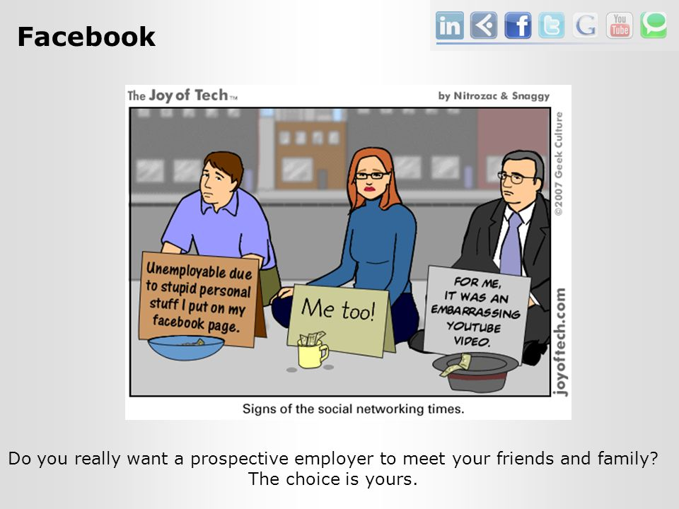 Facebook Do you really want a prospective employer to meet your friends and family.