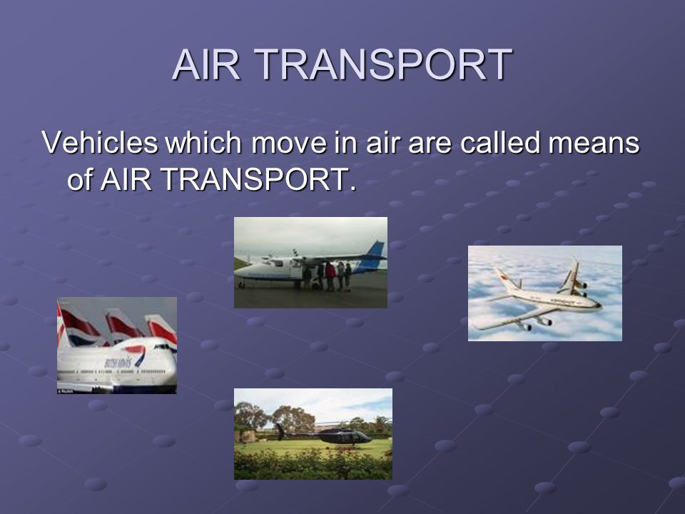 AIR TRANSPORT Vehicles which move in air are called means of AIR TRANSPORT.