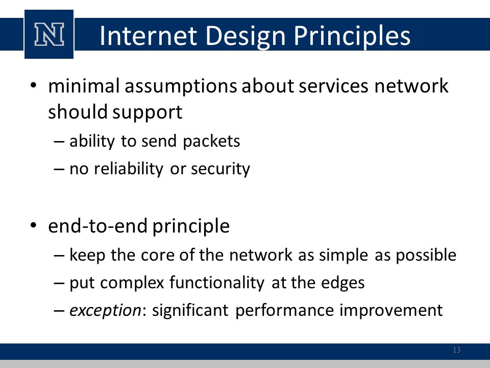 Internet Design Principles minimal assumptions about services network should support – ability to send packets – no reliability or security end-to-end principle – keep the core of the network as simple as possible – put complex functionality at the edges – exception: significant performance improvement 13