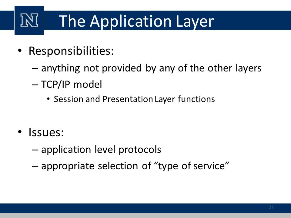 The Application Layer Responsibilities: – anything not provided by any of the other layers – TCP/IP model Session and Presentation Layer functions Issues: – application level protocols – appropriate selection of type of service 23