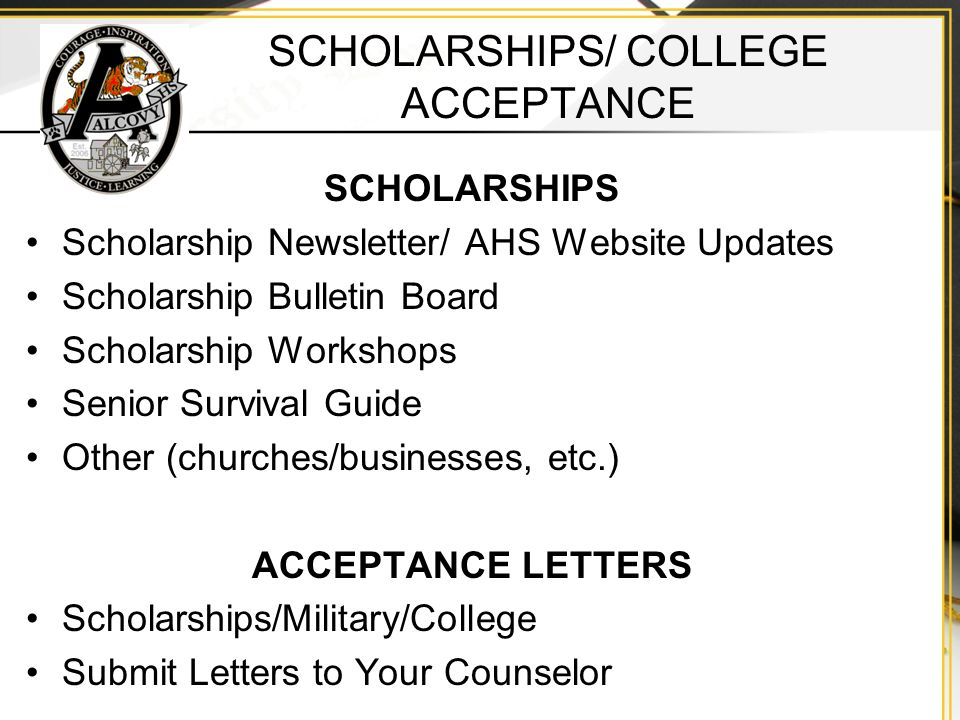 SCHOLARSHIPS/ COLLEGE ACCEPTANCE SCHOLARSHIPS Scholarship Newsletter/ AHS Website Updates Scholarship Bulletin Board Scholarship Workshops Senior Survival Guide Other (churches/businesses, etc.) ACCEPTANCE LETTERS Scholarships/Military/College Submit Letters to Your Counselor