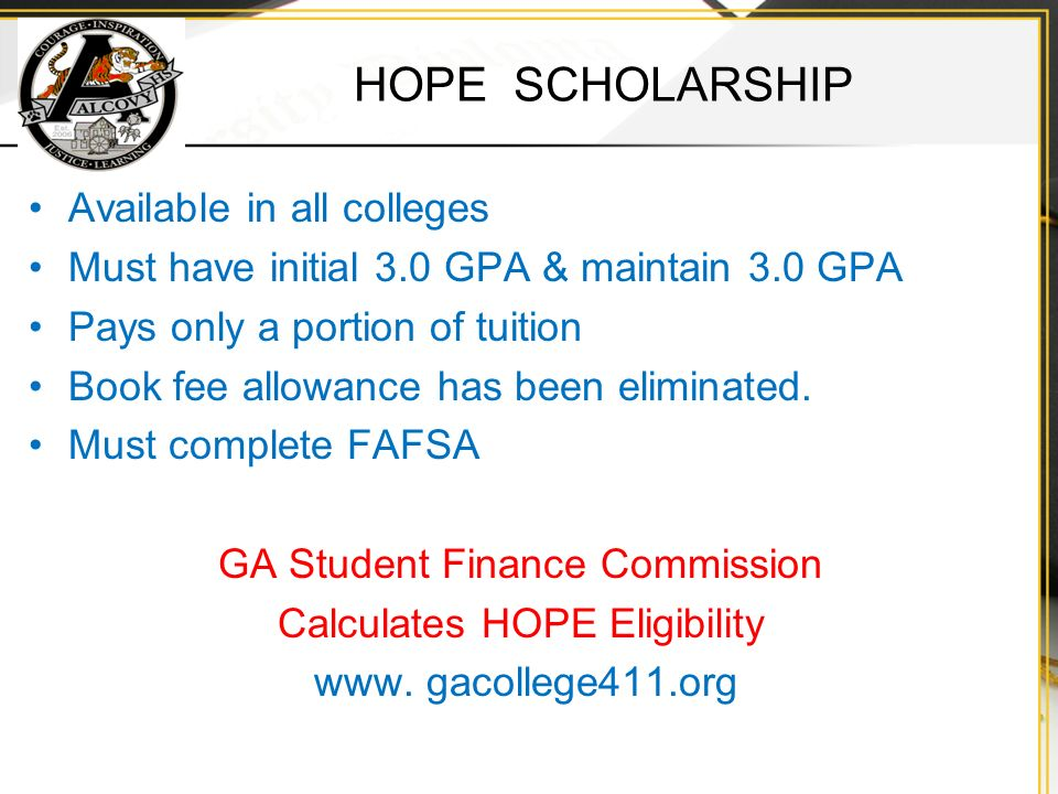HOPE SCHOLARSHIP Available in all colleges Must have initial 3.0 GPA & maintain 3.0 GPA Pays only a portion of tuition Book fee allowance has been eliminated.