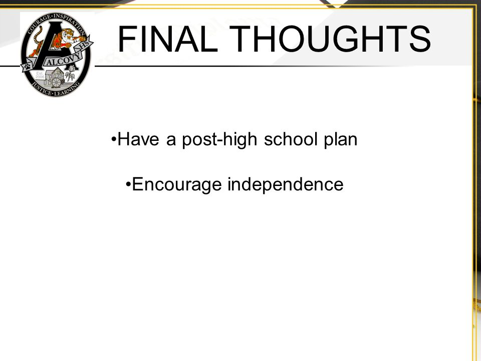 FINAL THOUGHTS Have a post-high school plan Encourage independence