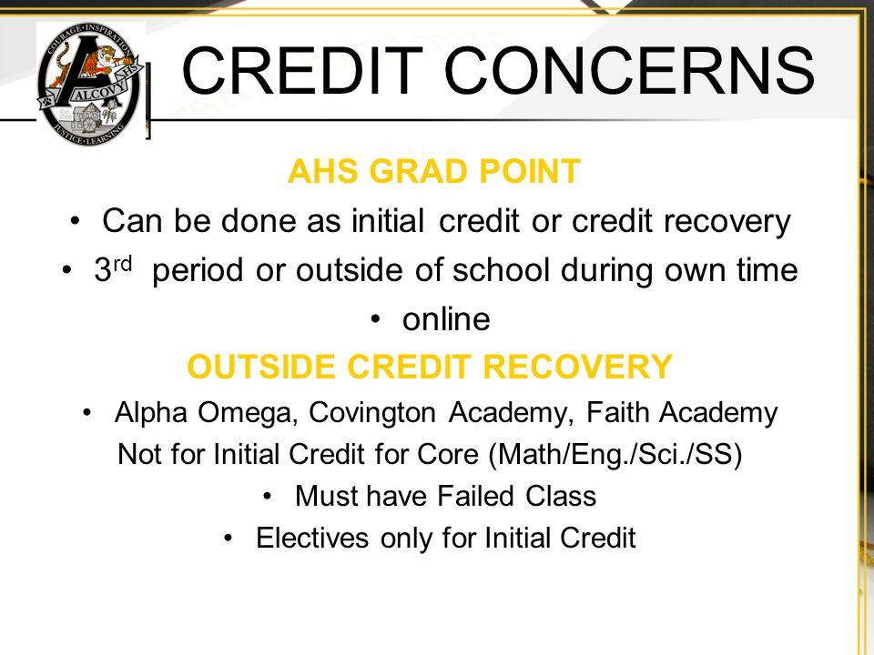 CREDIT CONCERNS AHS GRAD POINT Can be done as initial credit or credit recovery 3 rd period or outside of school during own time online OUTSIDE CREDIT RECOVERY Alpha Omega, Covington Academy, Faith Academy Not for Initial Credit for Core (Math/Eng./Sci./SS) Must have Failed Class Electives only for Initial Credit