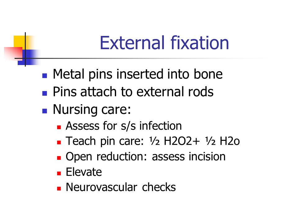 External fixation Metal pins inserted into bone Pins attach to external rods Nursing care: Assess for s/s infection Teach pin care: ½ H2O2+ ½ H2o Open reduction: assess incision Elevate Neurovascular checks
