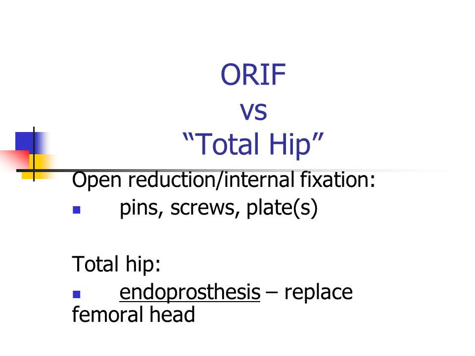 ORIF vs Total Hip Open reduction/internal fixation: pins, screws, plate(s)‏ Total hip: endoprosthesis – replace femoral head
