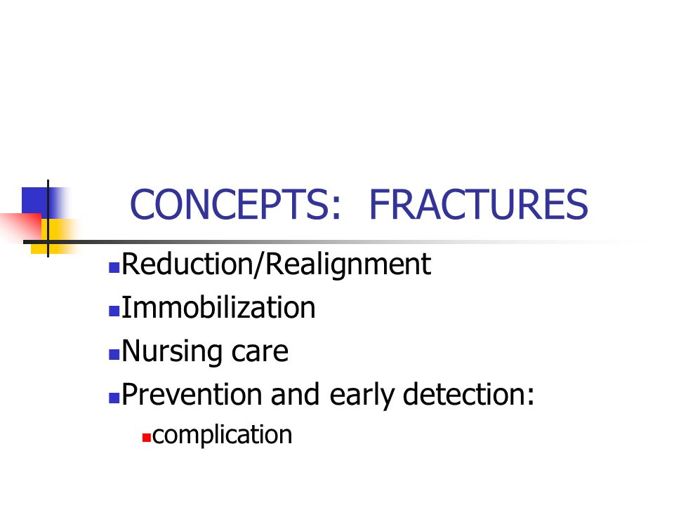 CONCEPTS: FRACTURES Reduction/Realignment Immobilization Nursing care Prevention and early detection: complication