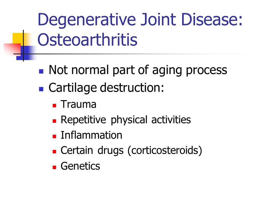 Degenerative Joint Disease: Osteoarthritis Not normal part of aging process Cartilage destruction: Trauma Repetitive physical activities Inflammation Certain drugs (corticosteroids)‏ Genetics