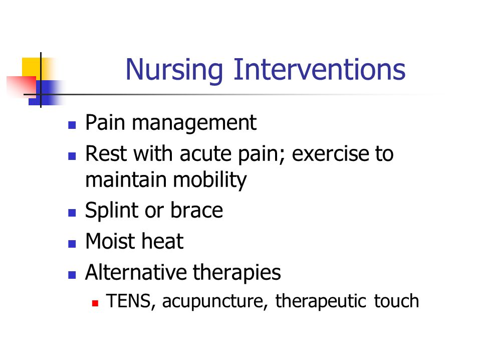 Nursing Interventions Pain management Rest with acute pain; exercise to maintain mobility Splint or brace Moist heat Alternative therapies TENS, acupuncture, therapeutic touch